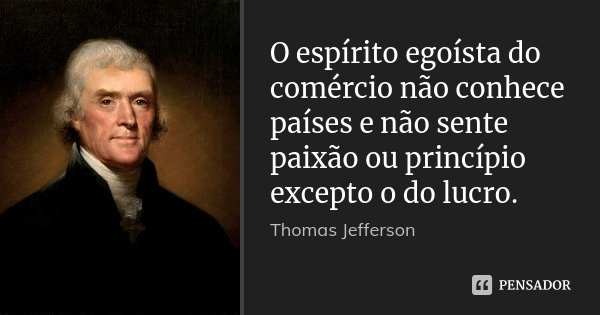 O espírito egoísta do comércio não conhece países e não sente paixão ou princípio excepto o do lucro.... Frase de Thomas Jefferson.
