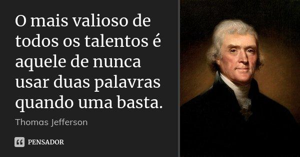 O mais valioso de todos os talentos é aquele de nunca usar duas palavras quando uma basta.... Frase de Thomas Jefferson.