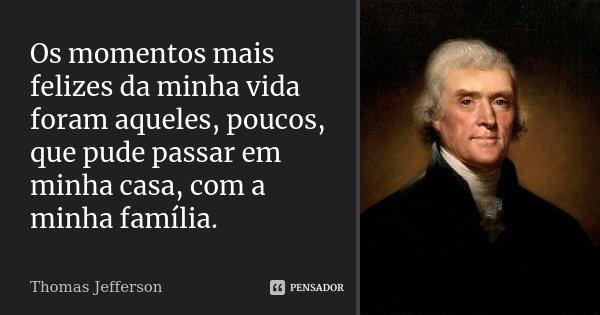 Os momentos mais felizes da minha vida foram aqueles, poucos, que pude passar em minha casa, com a minha família.... Frase de Thomas Jefferson.