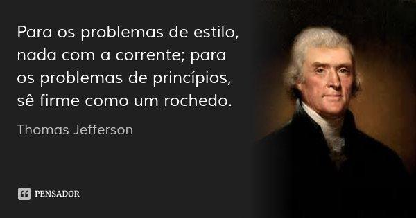Para os problemas de estilo, nada com a corrente; para os problemas de princípios, sê firme como um rochedo.... Frase de Thomas Jefferson.