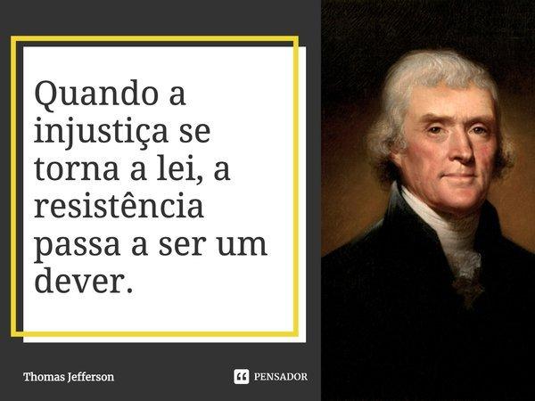 Quando a injustiça se torna a lei, a resistência passa a ser um dever.... Frase de Thomas Jefferson.