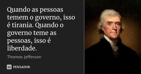 Quando as pessoas temem o governo, isso é tirania. Quando o governo teme as pessoas, isso é liberdade.... Frase de Thomas Jefferson.