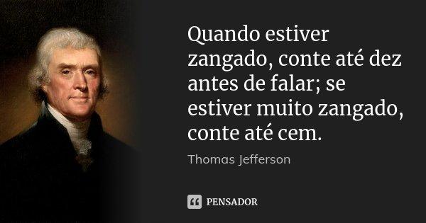 Quando estiver zangado, conte até dez antes de falar; se estiver muito zangado, conte até cem.... Frase de Thomas Jefferson.