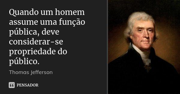 Quando um homem assume uma função pública, deve considerar-se propriedade do público.... Frase de Thomas Jefferson.