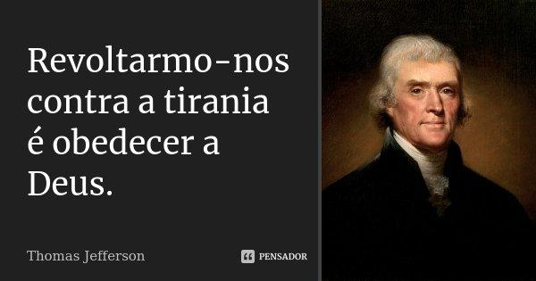 Revoltarmo-nos contra a tirania é obedecer a Deus.... Frase de Thomas Jefferson.
