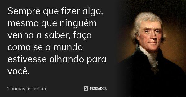 Sempre que fizer algo, mesmo que ninguém venha a saber, faça como se o mundo estivesse olhando para você.... Frase de Thomas Jefferson.