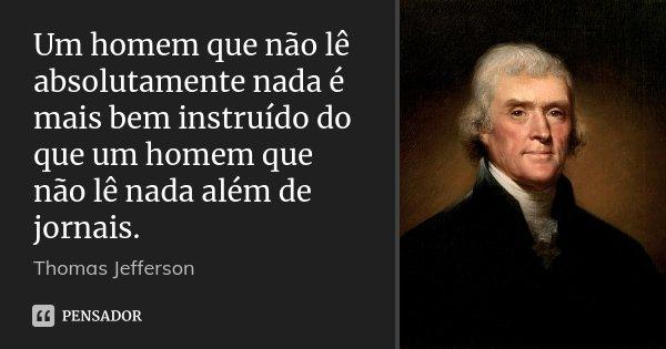 Um homem que não lê absolutamente nada é mais bem instruído do que um homem que não lê nada além de jornais.... Frase de Thomas Jefferson.