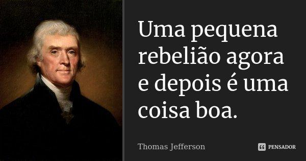Uma pequena rebelião agora e depois é uma coisa boa.... Frase de Thomas Jefferson.