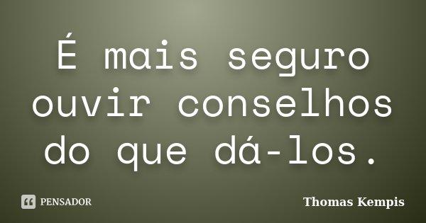É mais seguro ouvir conselhos do que dá-los.... Frase de Thomas Kempis.