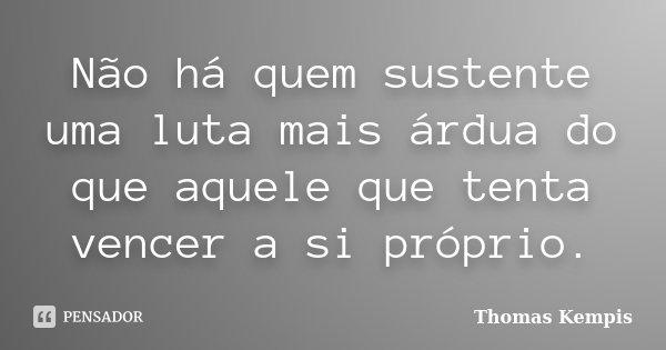 Não há quem sustente uma luta mais árdua do que aquele que se tenta vencer a si próprio.... Frase de Thomas Kempis.
