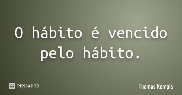 O hábito é vencido pelo hábito.... Frase de Thomas Kempis.