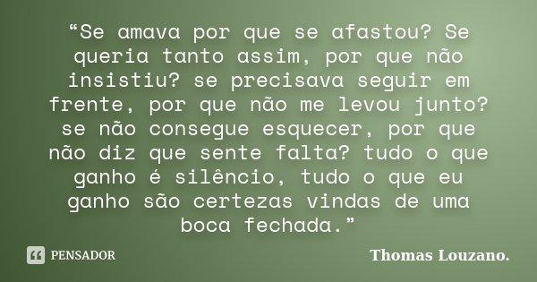 """""""Se amava por que se afastou? Se queria tanto assim, por que não insistiu? se precisava seguir em frente, por que não me levou junto? se não consegue esquecer, ... Frase de Thomas Louzano."""