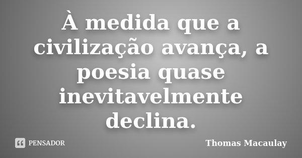 À medida que a civilização avança, a poesia quase inevitavelmente declina.... Frase de Thomas Macaulay.