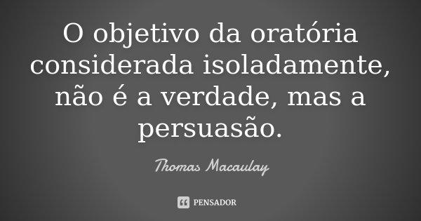 O objetivo da oratória considerada isoladamente, não é a verdade, mas a persuasão.... Frase de Thomas Macaulay.