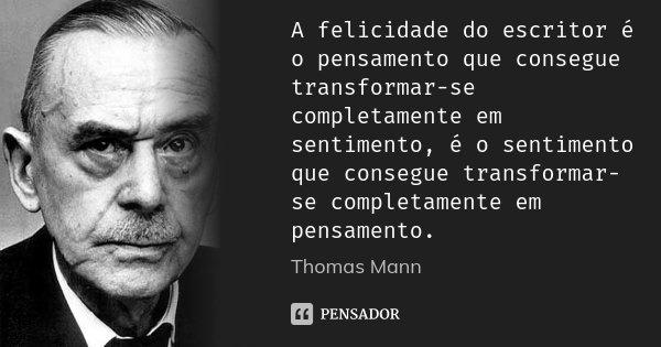 A felicidade do escritor é o pensamento que consegue transformar-se completamente em sentimento, é o sentimento que consegue transformar-se completamente em pen... Frase de Thomas Mann.