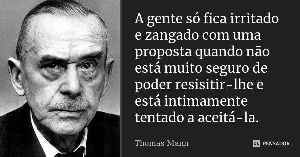 A gente só fica irritado e zangado com uma proposta quando não está muito seguro de poder resisitir-lhe e está intimamente tentado a aceitá-la.... Frase de Thomas Mann.
