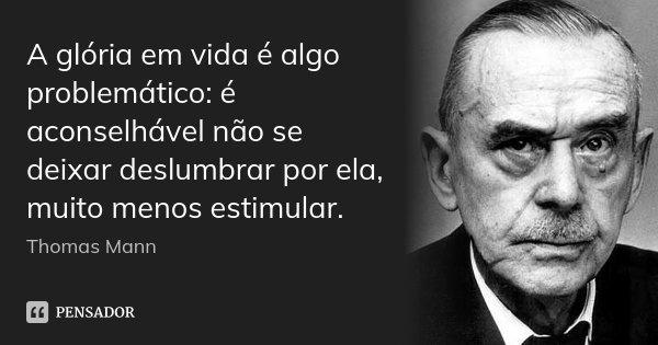 A glória em vida é algo problemático: é aconselhável não se deixar deslumbrar por ela, muito menos estimular.... Frase de Thomas Mann.