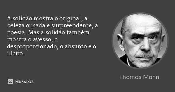 A solidão mostra o original, a beleza ousada e surpreendente, a poesia. Mas a solidão também mostra o avesso, o desproporcionado, o absurdo e o ilícito.... Frase de Thomas Mann.