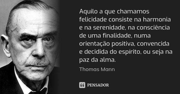 Aquilo a que chamamos felicidade consiste na harmonia e na serenidade, na consciência de uma finalidade, numa orientação positiva, convencida e decidida do espí... Frase de Thomas Mann.