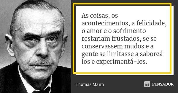 As coisas, os acontecimentos, a felicidade, o amor e o sofrimento restariam frustados, se se conservassem mudos e a gente se limitasse a saboreá-los e experimen... Frase de Thomas Mann.