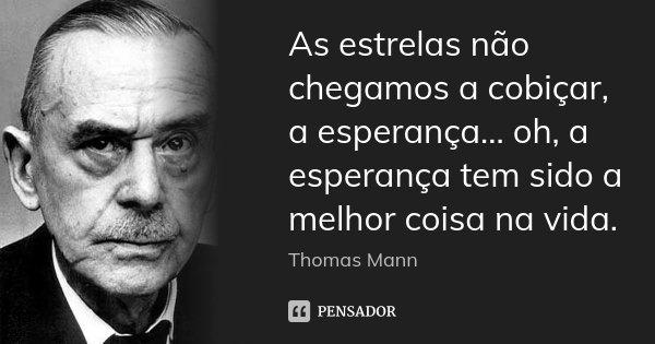 As estrelas não chegamos a cobiçar, a esperança... oh, a esperança tem sido a melhor coisa na vida.... Frase de Thomas Mann.