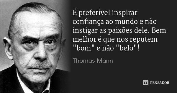 """É preferível inspirar confiança ao mundo e não instigar as paixões dele. Bem melhor é que nos reputem """"bom"""" e não """"belo""""!... Frase de Thomas Mann."""