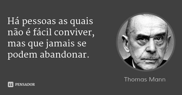 Há pessoas as quais não é fácil conviver, mas que jamais se podem abandonar.... Frase de Thomas Mann.