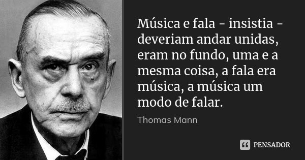 Música e fala - insistia - deveriam andar unidas, eram no fundo, uma e a mesma coisa, a fala era música, a música um modo de falar.... Frase de Thomas Mann.