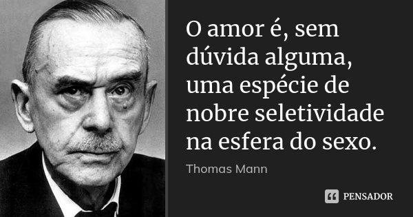O amor é, sem dúvida alguma, uma espécie de nobre seletividade na esfera do sexo.... Frase de Thomas Mann.