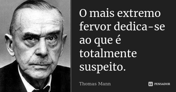 O mais extremo fervor dedica-se ao que é totalmente suspeito.... Frase de Thomas Mann.