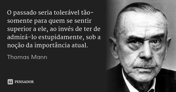 O passado seria tolerável tão-somente para quem se sentir superior a ele, ao invés de ter de admirá-lo estupidamente, sob a noção da importância atual.... Frase de Thomas Mann.