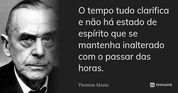 O tempo tudo clarifica e não há estado de espírito que se mantenha inalterado com o passar das horas.... Frase de Thomas Mann.