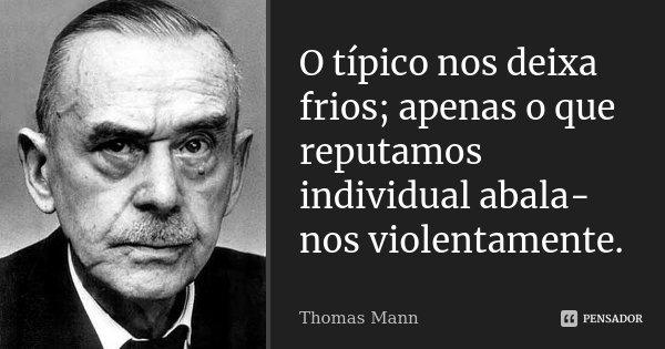O típico nos deixa frios; apenas o que reputamos individual abala-nos violentamente.... Frase de Thomas Mann.