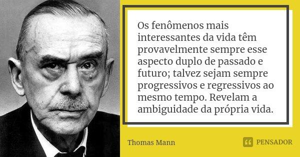 Os fenômenos mais interessantes da vida têm provavelmente sempre esse aspecto duplo de passado e futuro; talvez sejam sempre progressivos e regressivos ao mesmo... Frase de Thomas Mann.