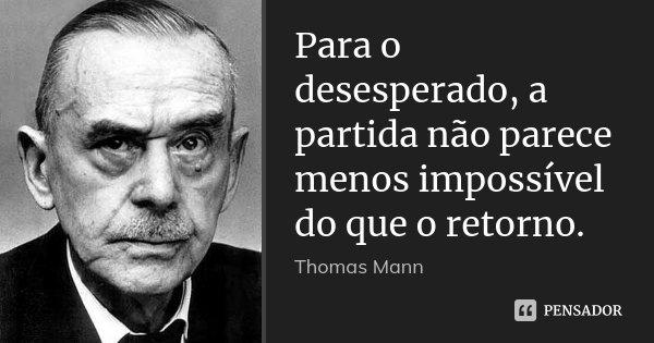 Para o desesperado, a partida não parece menos impossível do que o retorno.... Frase de Thomas Mann.