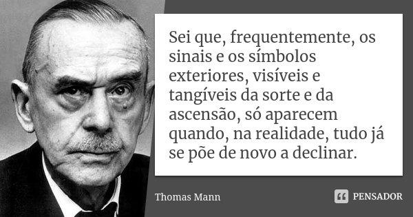 Sei que, frequentemente, os sinais e os símbolos exteriores, visíveis e tangíveis da sorte e da ascensão, só aparecem quando, na realidade, tudo já se põe de no... Frase de Thomas Mann.