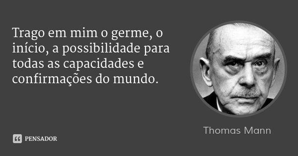 Trago em mim o germe, o início, a possibilidade para todas as capacidades e confirmações do mundo.... Frase de Thomas Mann.