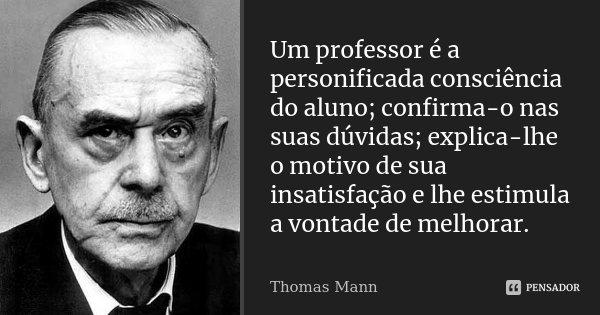 Um professor é a personificada consciência do aluno; confirma-o nas suas dúvidas; explica-lhe o motivo de sua insatisfação e lhe estimula a vontade de melhorar.... Frase de Thomas Mann.