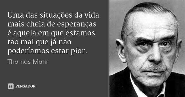 Uma das situações da vida mais cheia de esperanças é aquela em que estamos tão mal que já não poderíamos estar pior.... Frase de Thomas Mann.