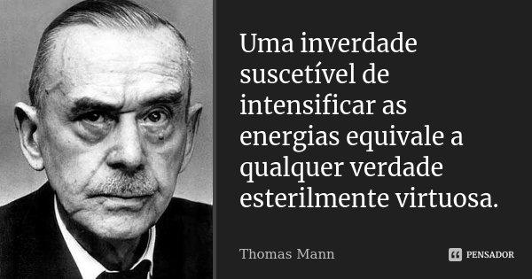Uma inverdade suscetível de intensificar as energias equivale a qualquer verdade esterilmente virtuosa.... Frase de Thomas Mann.