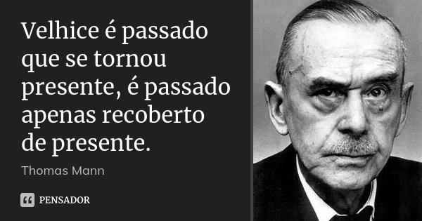 Velhice é passado que se tornou presente, é passado apenas recoberto de presente.... Frase de Thomas Mann.