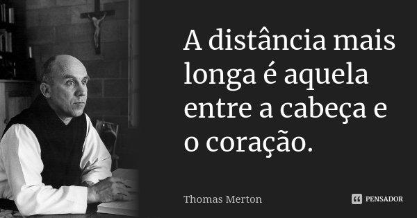 A distância mais longa é aquela entre a cabeça e o coração.... Frase de Thomas Merton.