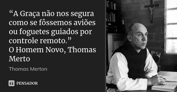 """""""A Graça não nos segura como se fôssemos aviões ou foguetes guiados por controle remoto."""" O Homem Novo, Thomas Merto... Frase de Thomas Merton."""