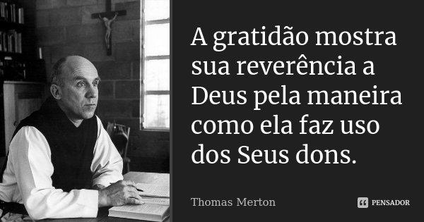 A gratidão mostra sua reverência a Deus pela maneira como ela faz uso dos Seus dons.... Frase de Thomas Merton.