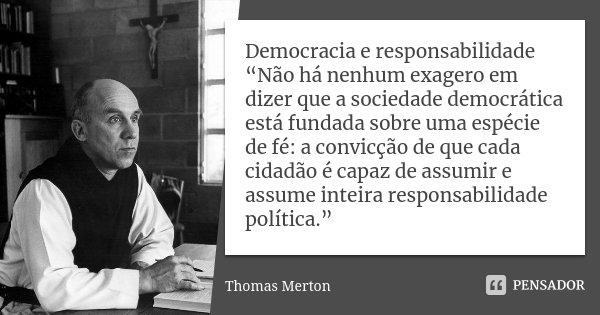 """Democracia e responsabilidade """"Não há nenhum exagero em dizer que a sociedade democrática está fundada sobre uma espécie de fé: a convicção de que cada cidadão ... Frase de Thomas Merton."""