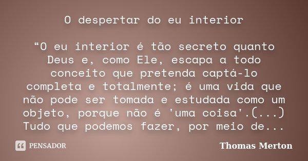 """O despertar do eu interior """"O eu interior é tão secreto quanto Deus e, como Ele, escapa a todo conceito que pretenda captá-lo completa e totalmente; é uma vida ... Frase de Thomas Merton."""