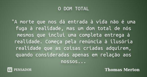"""O DOM TOTAL """"A morte que nos dá entrada à vida não é uma fuga à realidade, mas um dom total de nós mesmos que inclui uma completa entrega à realidade. Come... Frase de Thomas Merton."""