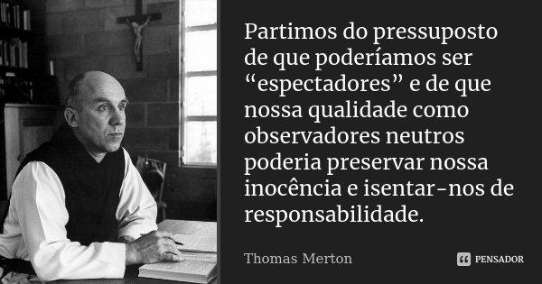 "Partimos do pressuposto de que poderíamos ser ""espectadores"" e de que nossa qualidade como observadores neutros poderia preservar nossa inocência e isentar-nos ... Frase de Thomas Merton."