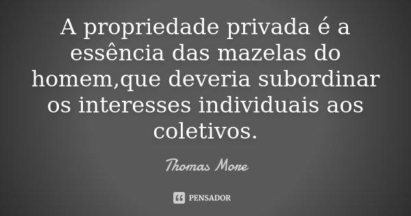 A propriedade privada é a essência das mazelas do homem,que deveria subordinar os interesses individuais aos coletivos.... Frase de Thomas More.