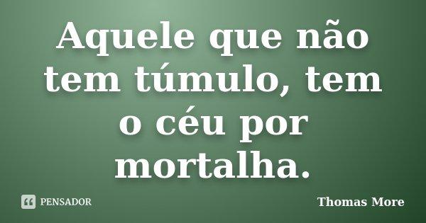 Aquele que não tem túmulo, tem o céu por mortalha.... Frase de Thomas More.